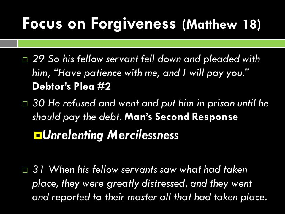 Focus on Forgiveness (Matthew 18)  29 So his fellow servant fell down and pleaded with him, Have patience with me, and I will pay you. Debtor's Plea #2  30 He refused and went and put him in prison until he should pay the debt.