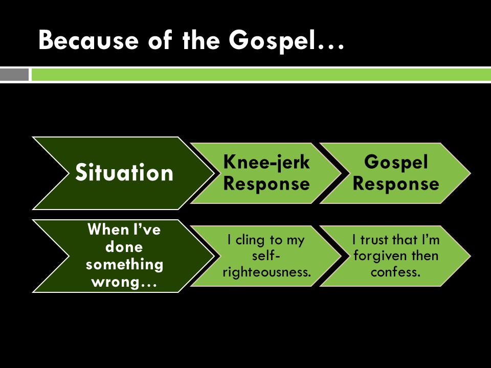 Because of the Gospel… Situation Knee-jerk Response Gospel Response When I've done something wrong… I cling to my self- righteousness.