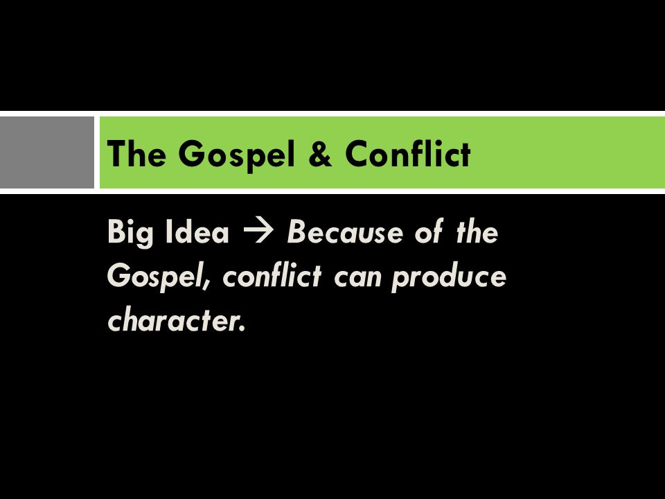 Big Idea  Because of the Gospel, conflict can produce character. The Gospel & Conflict