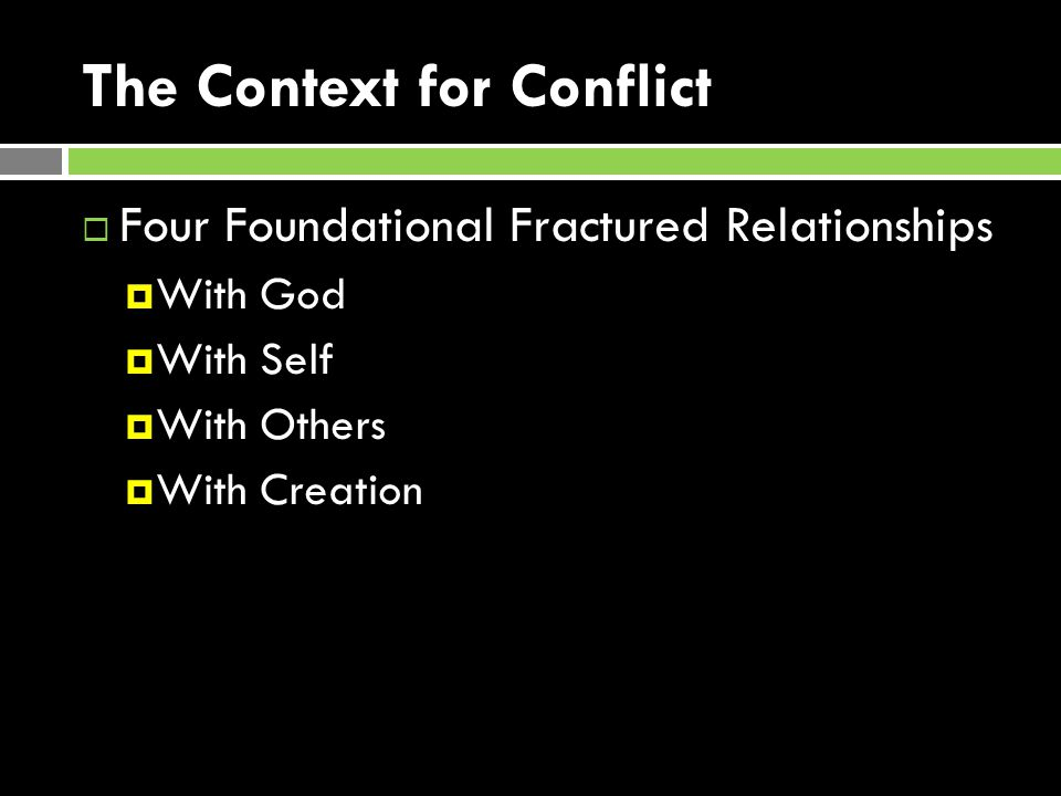 The Context for Conflict  Four Foundational Fractured Relationships  With God  With Self  With Others  With Creation