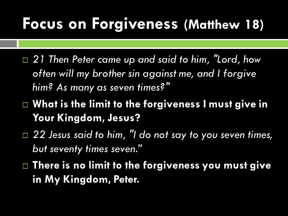 Focus on Forgiveness (Matthew 18)  21 Then Peter came up and said to him, Lord, how often will my brother sin against me, and I forgive him.