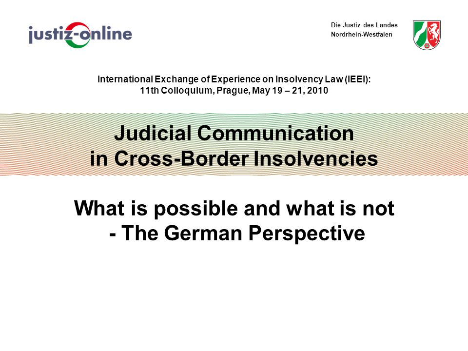 Die Justiz des Landes Nordrhein-Westfalen Judicial Communication in Cross-Border Insolvencies Results ALI/III – Guideline 9: Transmission of evidentiary or written materials German law:  No provision of materials in public system  Strict limitations of third parties´ right to inspect court files  Observation of standards for international legal assistance  Direct transmission between courts not admissible in most cases Exemption: Consent of all parties 11th IEEI - Colloquium Prague, May 19 – 21, 2010 12