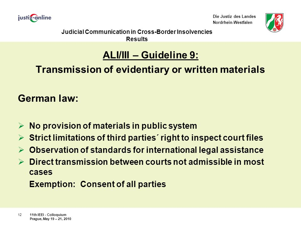 Die Justiz des Landes Nordrhein-Westfalen Judicial Communication in Cross-Border Insolvencies Results ALI/III – Guideline 9: Transmission of evidentiary or written materials German law:  No provision of materials in public system  Strict limitations of third parties´ right to inspect court files  Observation of standards for international legal assistance  Direct transmission between courts not admissible in most cases Exemption: Consent of all parties 11th IEEI - Colloquium Prague, May 19 – 21, 2010 12
