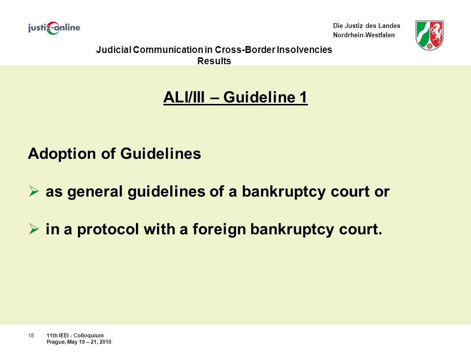 Die Justiz des Landes Nordrhein-Westfalen Judicial Communication in Cross-Border Insolvencies Results ALI/III – Guideline 1 Adoption of Guidelines  as general guidelines of a bankruptcy court or  in a protocol with a foreign bankruptcy court.