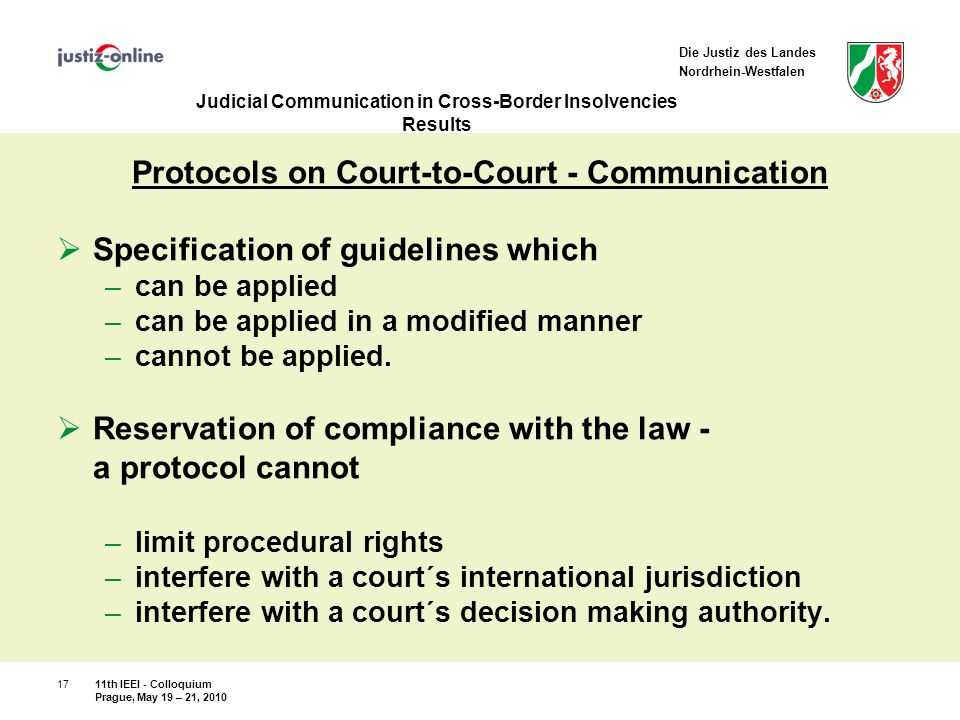 Die Justiz des Landes Nordrhein-Westfalen Judicial Communication in Cross-Border Insolvencies Results Protocols on Court-to-Court - Communication  Specification of guidelines which –can be applied –can be applied in a modified manner –cannot be applied.