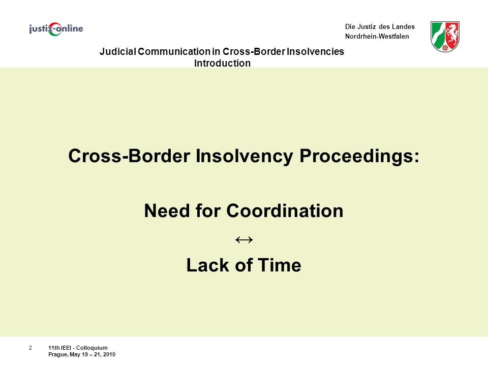 Die Justiz des Landes Nordrhein-Westfalen Judicial Communication in Cross-Border Insolvencies Results ALI/III – Guideline 9 Compatible with German law concerning  Submissions and applications by party representatives  Coordination and resolution of procedural, administrative and preliminary matters relating to joint hearings  Communicaton after a joint hearing concerning coordinated orders Exemption: Coordinated orders conflict with binding substantive bankruptcy law 11th IEEI - Colloquium Prague, May 19 – 21, 2010 13