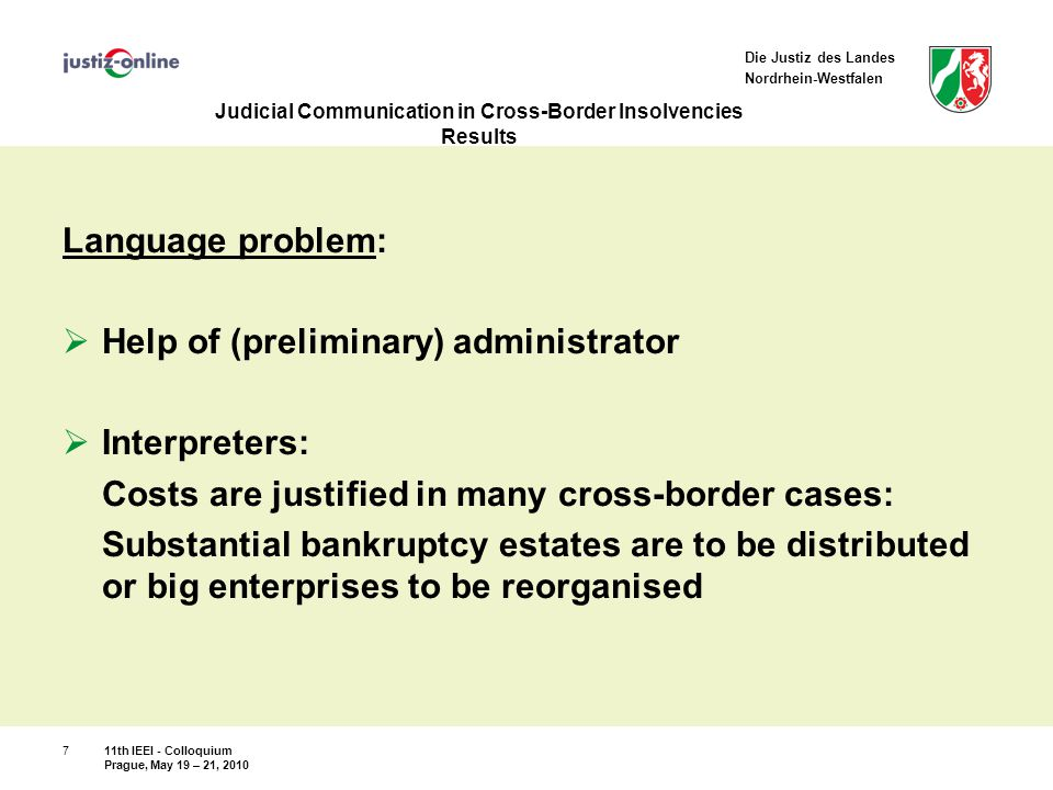 Die Justiz des Landes Nordrhein-Westfalen Judicial Communication in Cross-Border Insolvencies Results Language problem:  Help of (preliminary) administrator  Interpreters: Costs are justified in many cross-border cases: Substantial bankruptcy estates are to be distributed or big enterprises to be reorganised 11th IEEI - Colloquium Prague, May 19 – 21, 2010 7