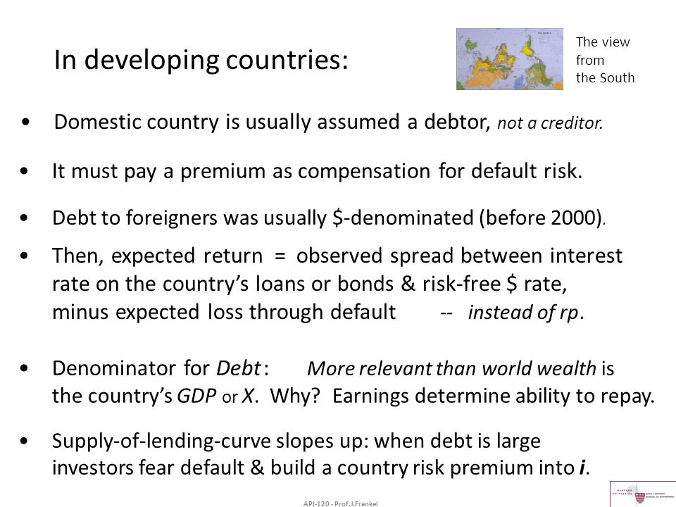 In developing countries: Domestic country is usually assumed a debtor, not a creditor. Debt to foreigners was usually $-denominated (before 2000). The