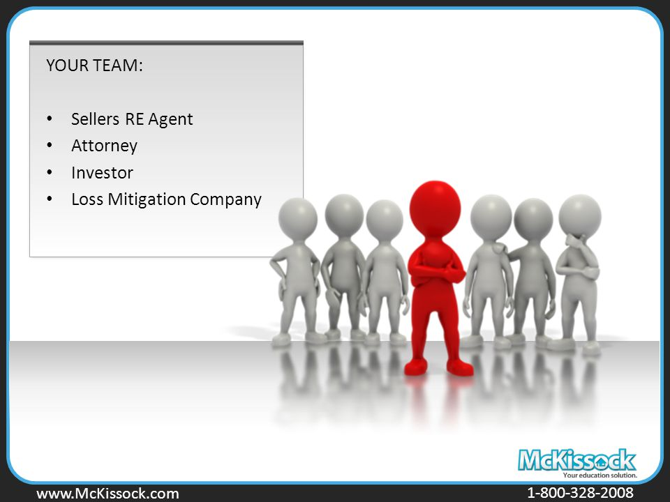 www.Mckissock.com www.McKissock.com 1-800-328-2008 YOUR TEAM: Sellers RE Agent Attorney Investor Loss Mitigation Company