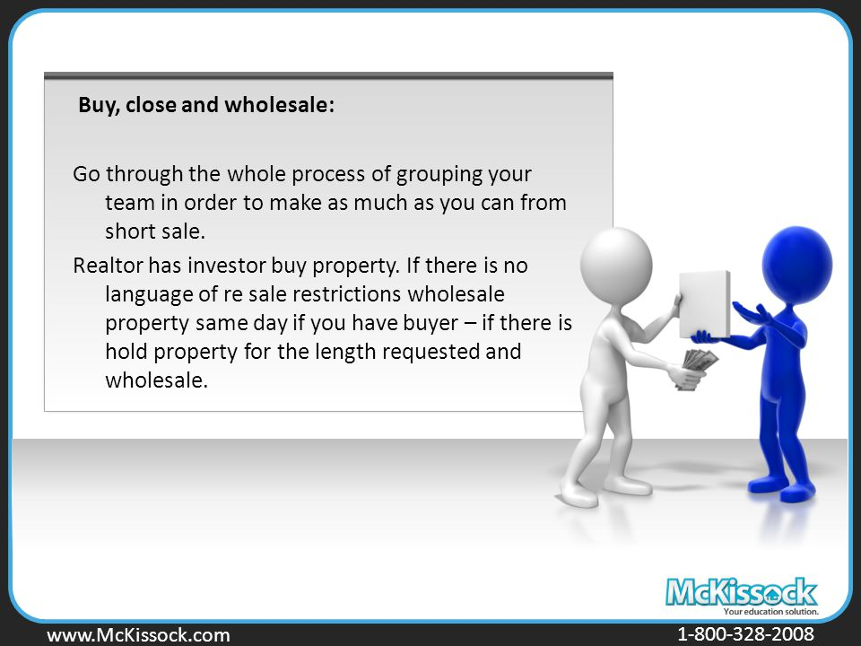 www.Mckissock.com www.McKissock.com 1-800-328-2008 Buy, close and wholesale: Go through the whole process of grouping your team in order to make as much as you can from short sale.