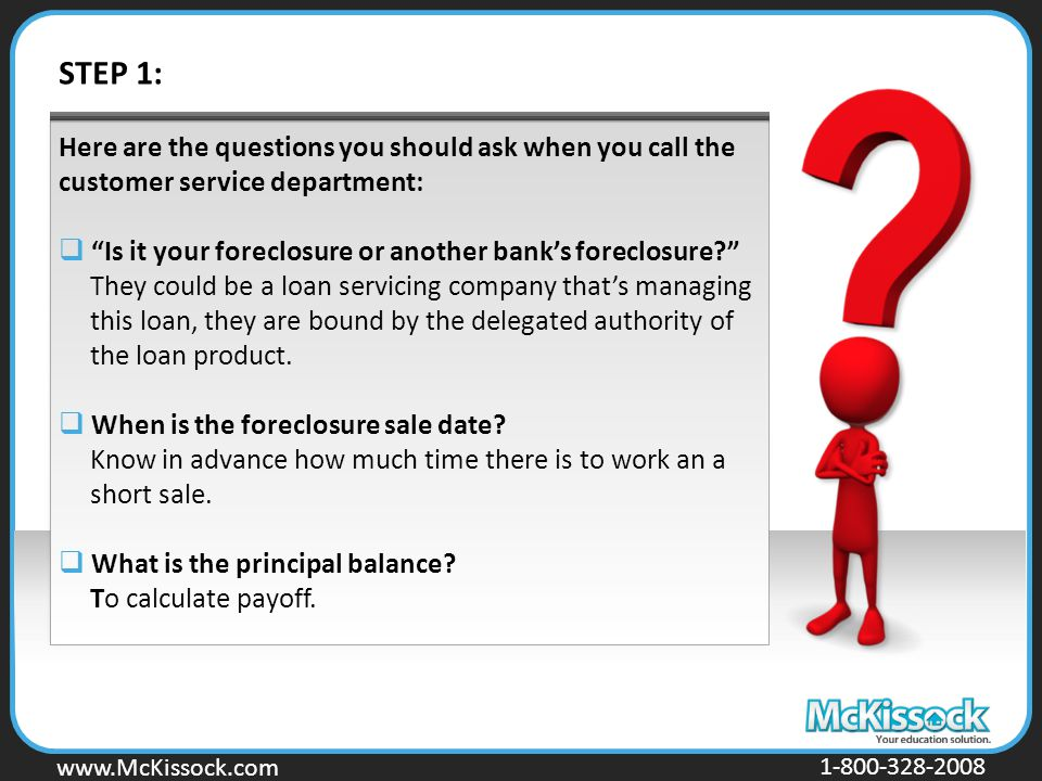 www.Mckissock.com www.McKissock.com 1-800-328-2008 Here are the questions you should ask when you call the customer service department:  Is it your foreclosure or another bank's foreclosure They could be a loan servicing company that's managing this loan, they are bound by the delegated authority of the loan product.