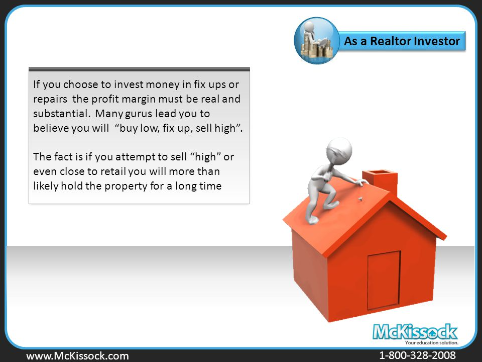 www.Mckissock.com www.McKissock.com 1-800-328-2008 As a Realtor Investor If you choose to invest money in fix ups or repairs the profit margin must be real and substantial.