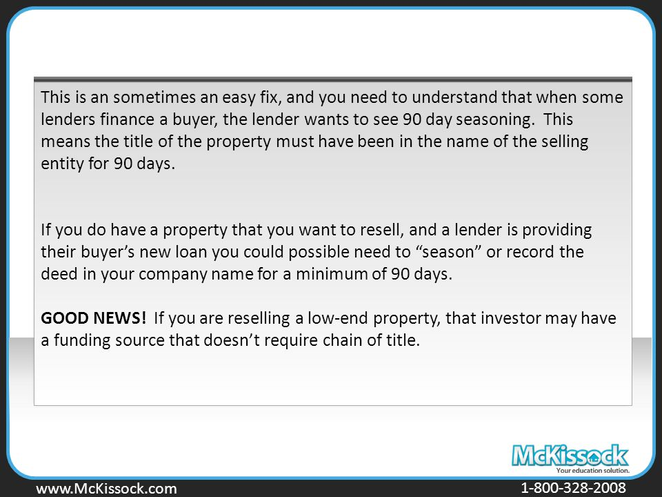 www.Mckissock.com www.McKissock.com 1-800-328-2008 This is an sometimes an easy fix, and you need to understand that when some lenders finance a buyer, the lender wants to see 90 day seasoning.