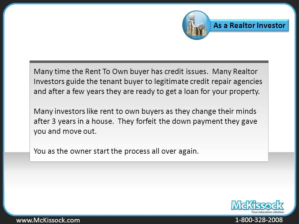 www.Mckissock.com www.McKissock.com 1-800-328-2008 As a Realtor Investor Many time the Rent To Own buyer has credit issues. Many Realtor Investors gui