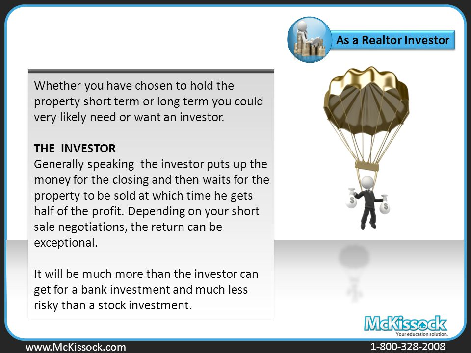 www.Mckissock.com www.McKissock.com 1-800-328-2008 As a Realtor Investor Whether you have chosen to hold the property short term or long term you could very likely need or want an investor.