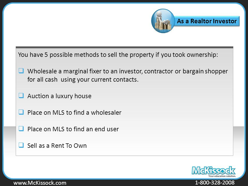 www.Mckissock.com www.McKissock.com 1-800-328-2008 As a Realtor Investor You have 5 possible methods to sell the property if you took ownership:  Wholesale a marginal fixer to an investor, contractor or bargain shopper for all cash using your current contacts.