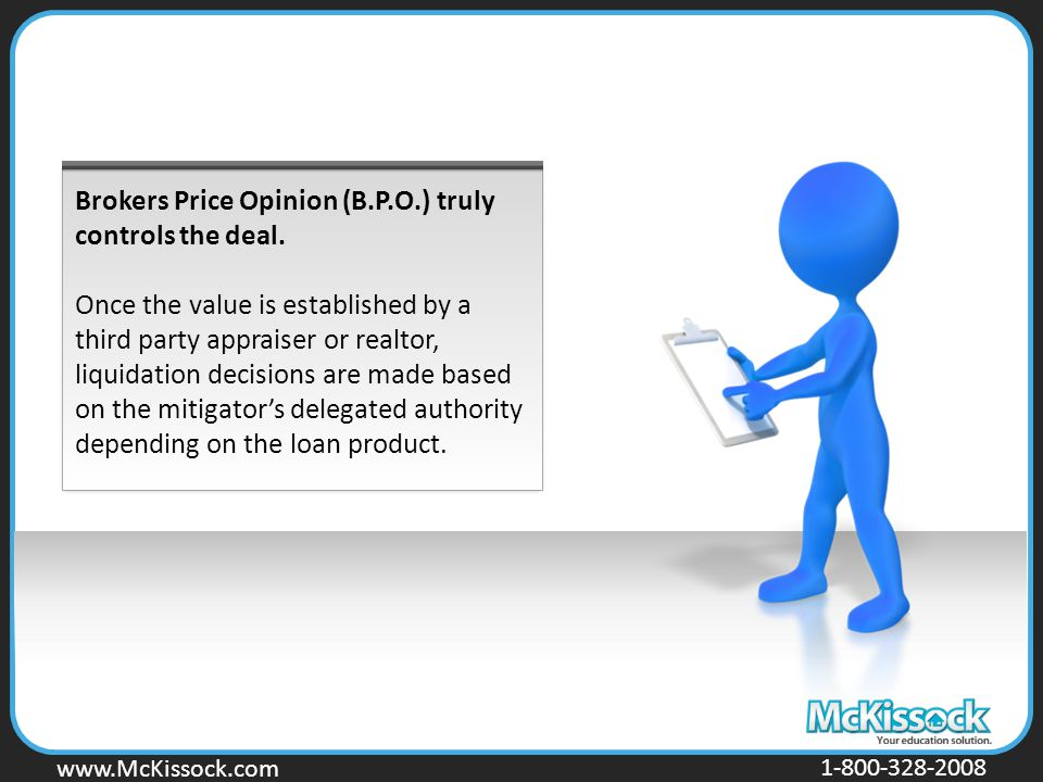 www.Mckissock.com www.McKissock.com 1-800-328-2008 Brokers Price Opinion (B.P.O.) truly controls the deal. Once the value is established by a third pa
