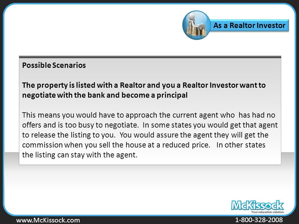 www.Mckissock.com www.McKissock.com 1-800-328-2008 As a Realtor Investor Possible Scenarios The property is listed with a Realtor and you a Realtor Investor want to negotiate with the bank and become a principal This means you would have to approach the current agent who has had no offers and is too busy to negotiate.