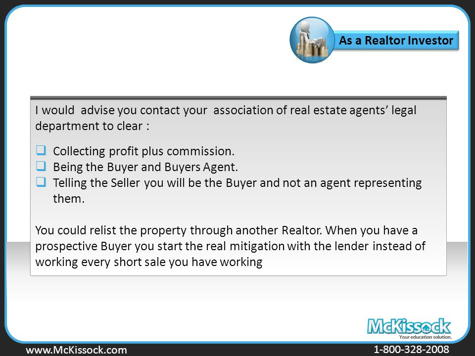 www.Mckissock.com www.McKissock.com 1-800-328-2008 As a Realtor Investor I would advise you contact your association of real estate agents' legal department to clear :  Collecting profit plus commission.