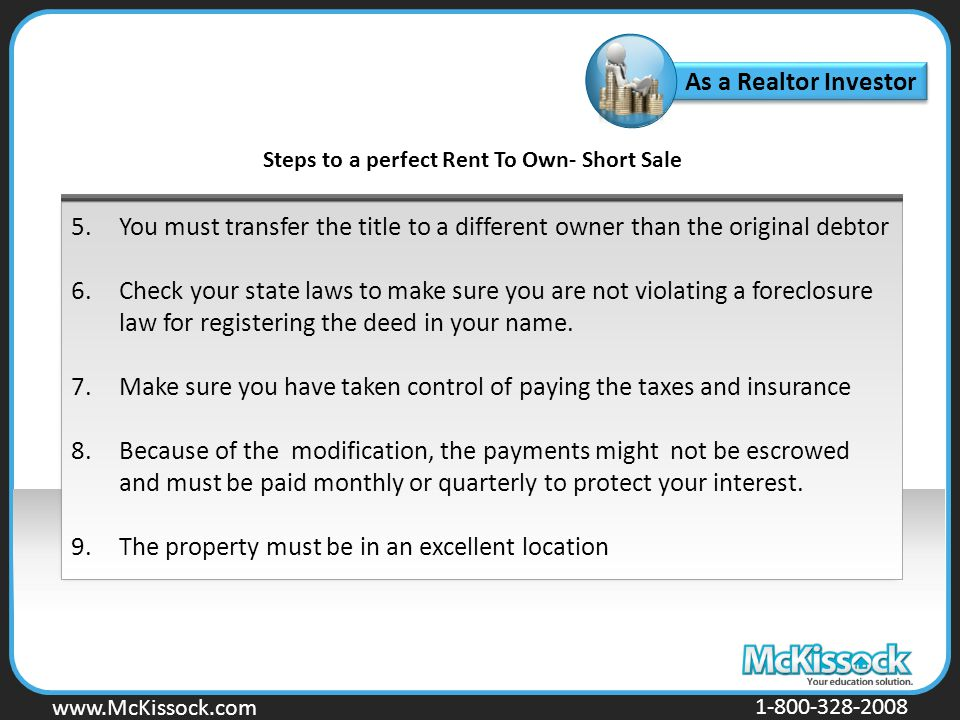 www.Mckissock.com www.McKissock.com 1-800-328-2008 As a Realtor Investor Steps to a perfect Rent To Own- Short Sale 5.You must transfer the title to a different owner than the original debtor 6.Check your state laws to make sure you are not violating a foreclosure law for registering the deed in your name.