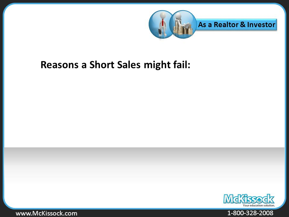 www.Mckissock.com www.McKissock.com 1-800-328-2008 As a Realtor & Investor Reasons a Short Sales might fail: