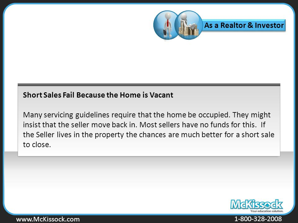 www.Mckissock.com www.McKissock.com 1-800-328-2008 Short Sales Fail Because the Home is Vacant Many servicing guidelines require that the home be occupied.