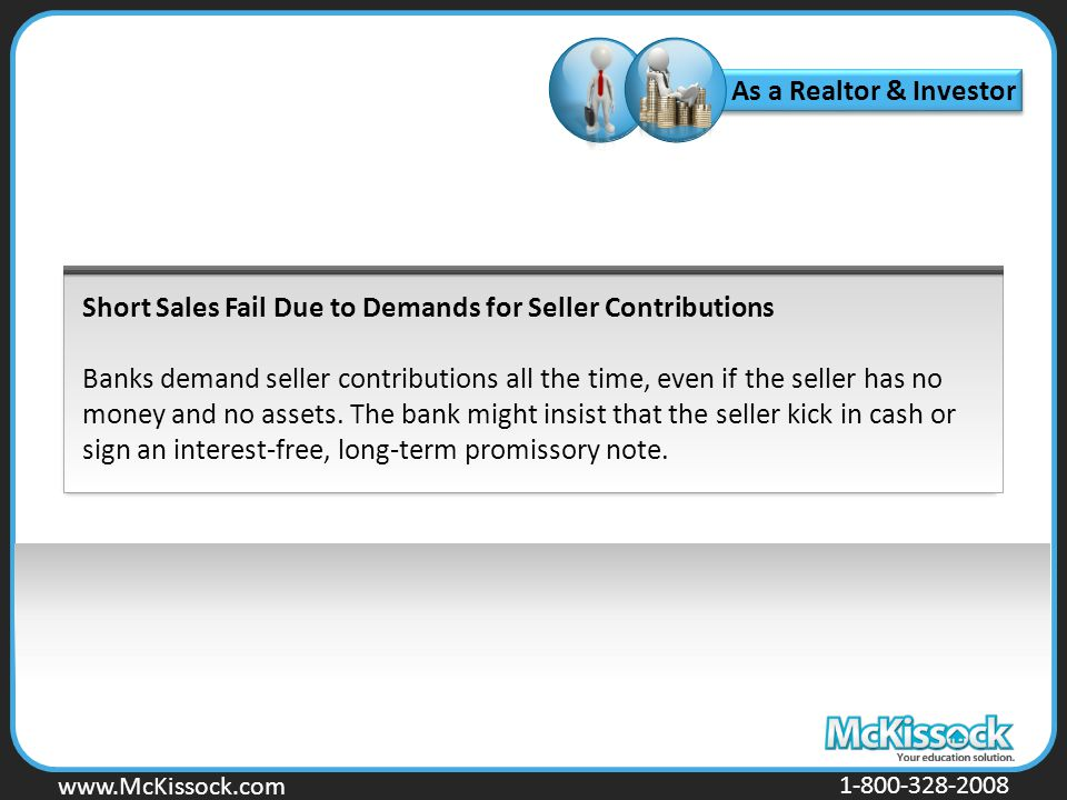www.Mckissock.com www.McKissock.com 1-800-328-2008 Short Sales Fail Due to Demands for Seller Contributions Banks demand seller contributions all the time, even if the seller has no money and no assets.