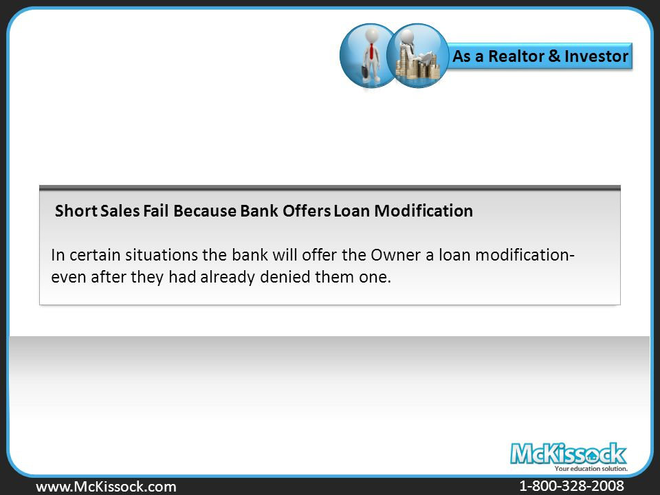 www.Mckissock.com www.McKissock.com 1-800-328-2008 Short Sales Fail Because Bank Offers Loan Modification In certain situations the bank will offer the Owner a loan modification- even after they had already denied them one.