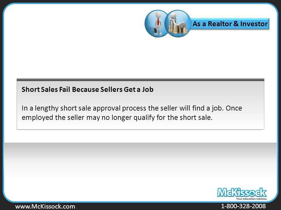 www.Mckissock.com www.McKissock.com 1-800-328-2008 Short Sales Fail Because Sellers Get a Job In a lengthy short sale approval process the seller will find a job.