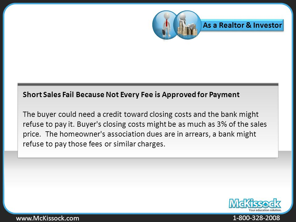 www.Mckissock.com www.McKissock.com 1-800-328-2008 Short Sales Fail Because Not Every Fee is Approved for Payment The buyer could need a credit toward closing costs and the bank might refuse to pay it.