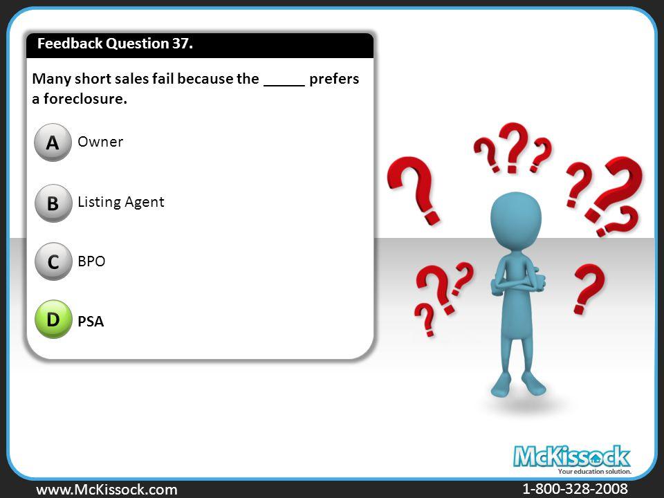 www.Mckissock.com www.McKissock.com 1-800-328-2008 Many short sales fail because the _____ prefers a foreclosure. B C D A Owner Listing Agent BPO PSA