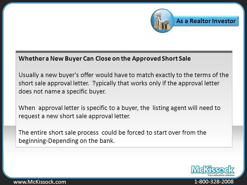 www.Mckissock.com www.McKissock.com 1-800-328-2008 Whether a New Buyer Can Close on the Approved Short Sale Usually a new buyer s offer would have to match exactly to the terms of the short sale approval letter.