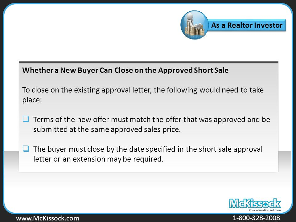 www.Mckissock.com www.McKissock.com 1-800-328-2008 Whether a New Buyer Can Close on the Approved Short Sale To close on the existing approval letter, the following would need to take place:  Terms of the new offer must match the offer that was approved and be submitted at the same approved sales price.