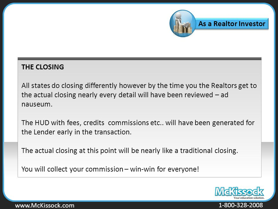 www.Mckissock.com www.McKissock.com 1-800-328-2008 THE CLOSING All states do closing differently however by the time you the Realtors get to the actual closing nearly every detail will have been reviewed – ad nauseum.