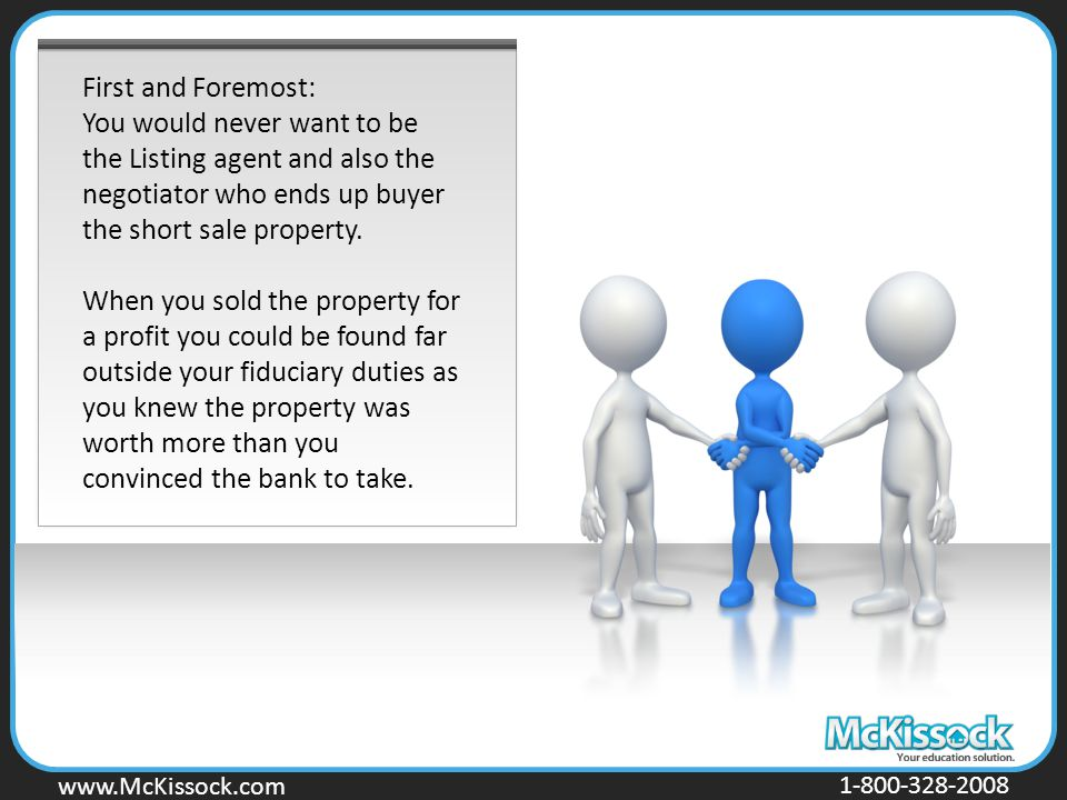 www.Mckissock.com www.McKissock.com 1-800-328-2008 First and Foremost: You would never want to be the Listing agent and also the negotiator who ends up buyer the short sale property.