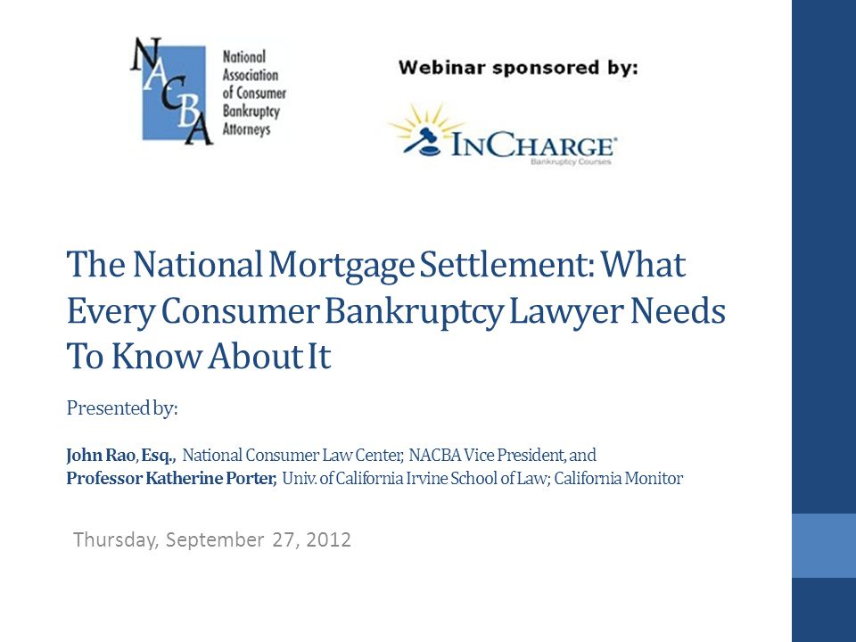 The National Mortgage Settlement: What Every Consumer Bankruptcy Lawyer Needs To Know About It Presented by: John Rao, Esq., National Consumer Law Center, NACBA Vice President, and Professor Katherine Porter, Univ.