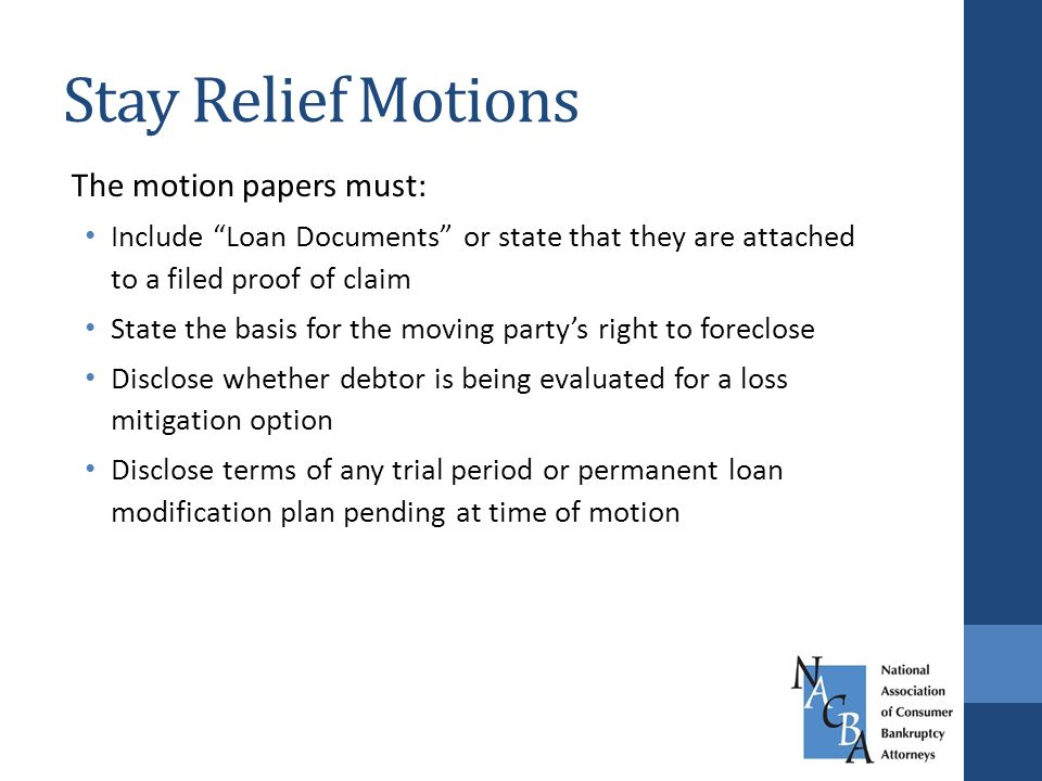 Stay Relief Motions The motion papers must: Include Loan Documents or state that they are attached to a filed proof of claim State the basis for the moving party's right to foreclose Disclose whether debtor is being evaluated for a loss mitigation option Disclose terms of any trial period or permanent loan modification plan pending at time of motion