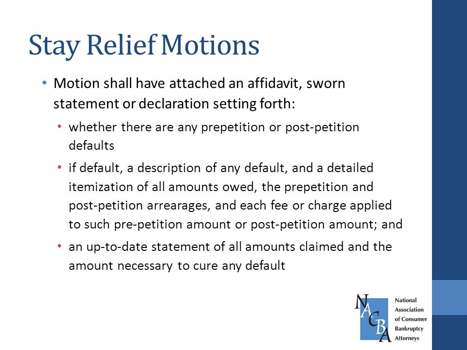 Stay Relief Motions Motion shall have attached an affidavit, sworn statement or declaration setting forth: whether there are any prepetition or post-petition defaults if default, a description of any default, and a detailed itemization of all amounts owed, the prepetition and post-petition arrearages, and each fee or charge applied to such pre-petition amount or post-petition amount; and an up-to-date statement of all amounts claimed and the amount necessary to cure any default