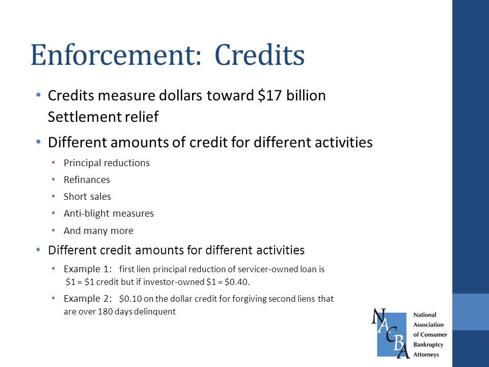 Enforcement: Credits Credits measure dollars toward $17 billion Settlement relief Different amounts of credit for different activities Principal reductions Refinances Short sales Anti-blight measures And many more Different credit amounts for different activities Example 1: first lien principal reduction of servicer-owned loan is $1 = $1 credit but if investor-owned $1 = $0.40.