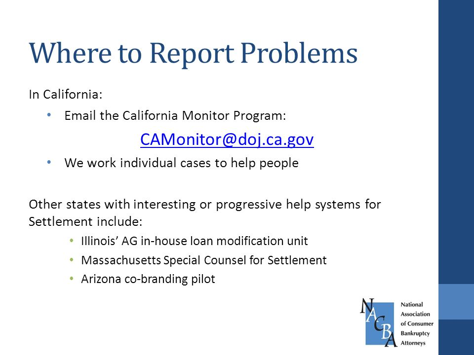 In California: Email the California Monitor Program: CAMonitor@doj.ca.gov We work individual cases to help people Other states with interesting or progressive help systems for Settlement include: Illinois' AG in-house loan modification unit Massachusetts Special Counsel for Settlement Arizona co-branding pilot