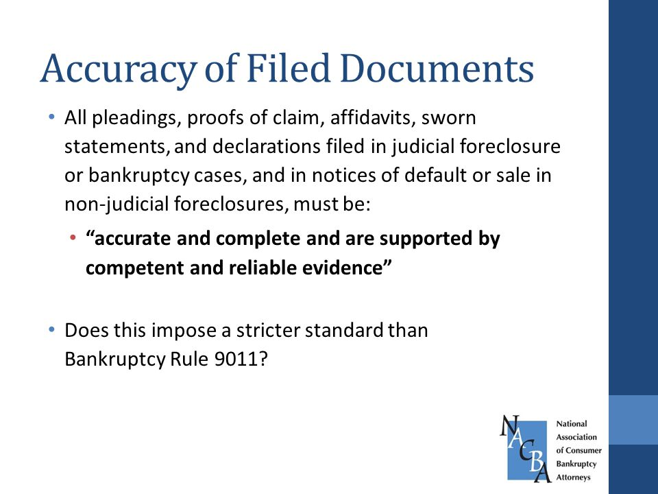 Accuracy of Filed Documents All pleadings, proofs of claim, affidavits, sworn statements, and declarations filed in judicial foreclosure or bankruptcy cases, and in notices of default or sale in non-judicial foreclosures, must be: accurate and complete and are supported by competent and reliable evidence Does this impose a stricter standard than Bankruptcy Rule 9011?