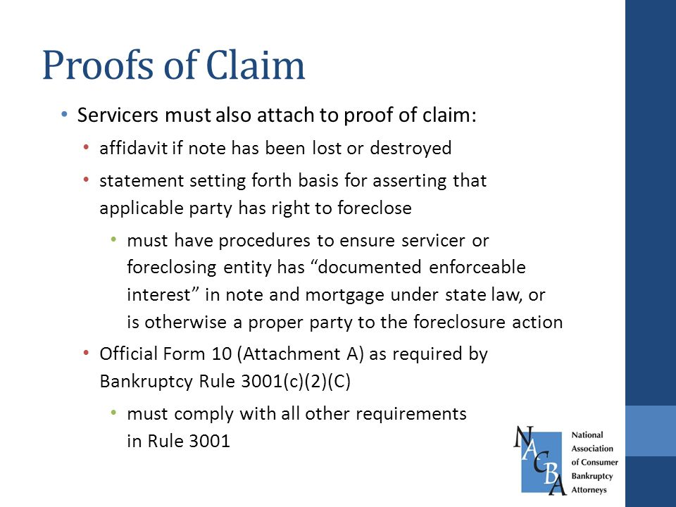 Proofs of Claim Servicers must also attach to proof of claim: affidavit if note has been lost or destroyed statement setting forth basis for asserting that applicable party has right to foreclose must have procedures to ensure servicer or foreclosing entity has documented enforceable interest in note and mortgage under state law, or is otherwise a proper party to the foreclosure action Official Form 10 (Attachment A) as required by Bankruptcy Rule 3001(c)(2)(C) must comply with all other requirements in Rule 3001