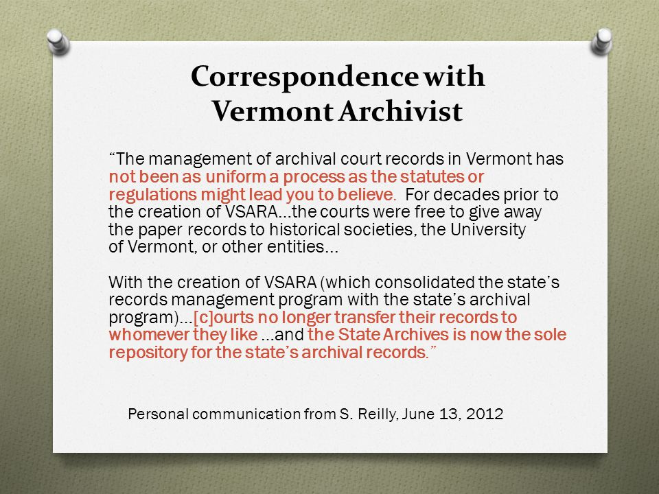 Correspondence with Vermont Archivist The management of archival court records in Vermont has not been as uniform a process as the statutes or regulations might lead you to believe.