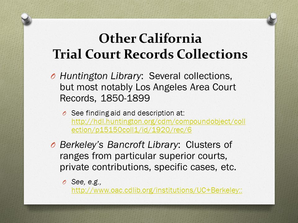 Other California Trial Court Records Collections O Huntington Library: Several collections, but most notably Los Angeles Area Court Records, 1850-1899 O See finding aid and description at: http://hdl.huntington.org/cdm/compoundobject/coll ection/p15150coll1/id/1920/rec/6 http://hdl.huntington.org/cdm/compoundobject/coll ection/p15150coll1/id/1920/rec/6 O Berkeley's Bancroft Library: Clusters of ranges from particular superior courts, private contributions, specific cases, etc.