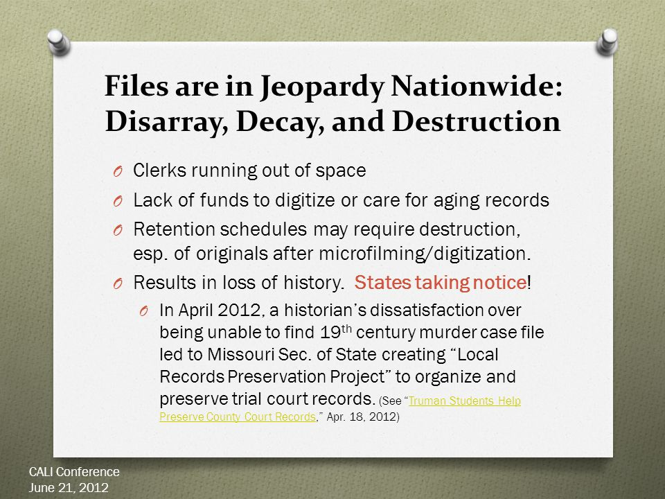 Files are in Jeopardy Nationwide: Disarray, Decay, and Destruction O Clerks running out of space O Lack of funds to digitize or care for aging records O Retention schedules may require destruction, esp.