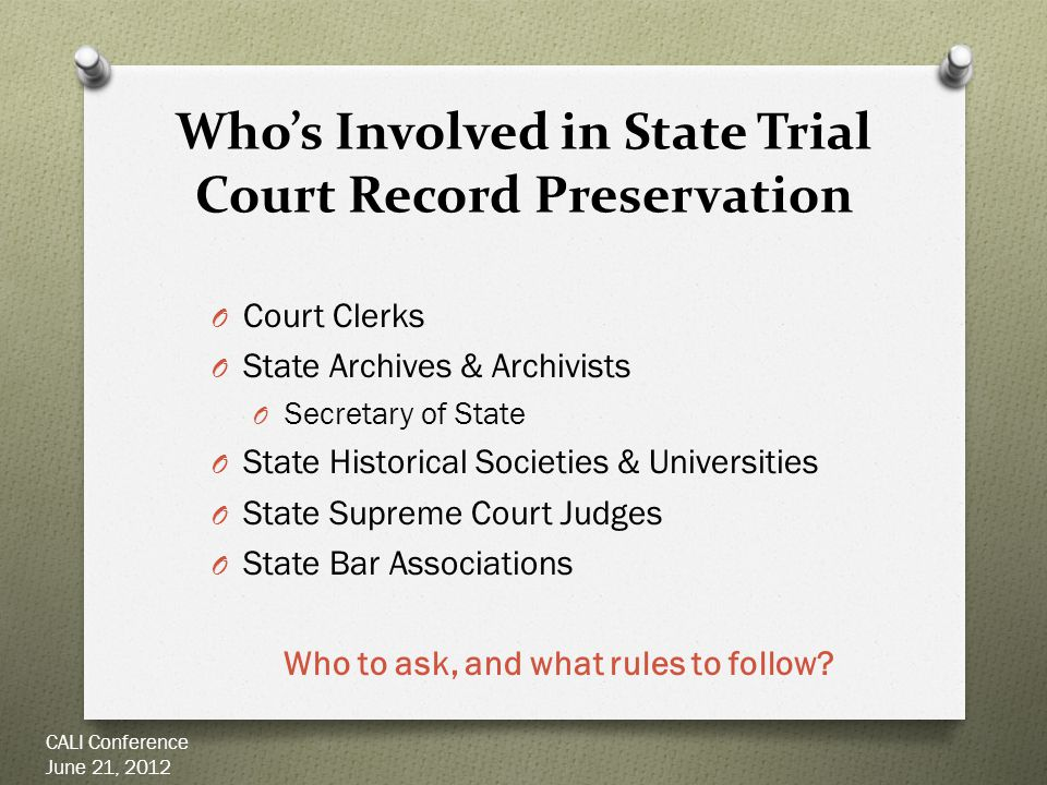 Why So Many People are Involved: Numerous Applicable Laws & Policies O State statutes O Rules of Court O Records Retention Schedules O Often issued by State Archives or Historical Societies, authorized by the courts to advise O Internal Policies at State Archives, etc.