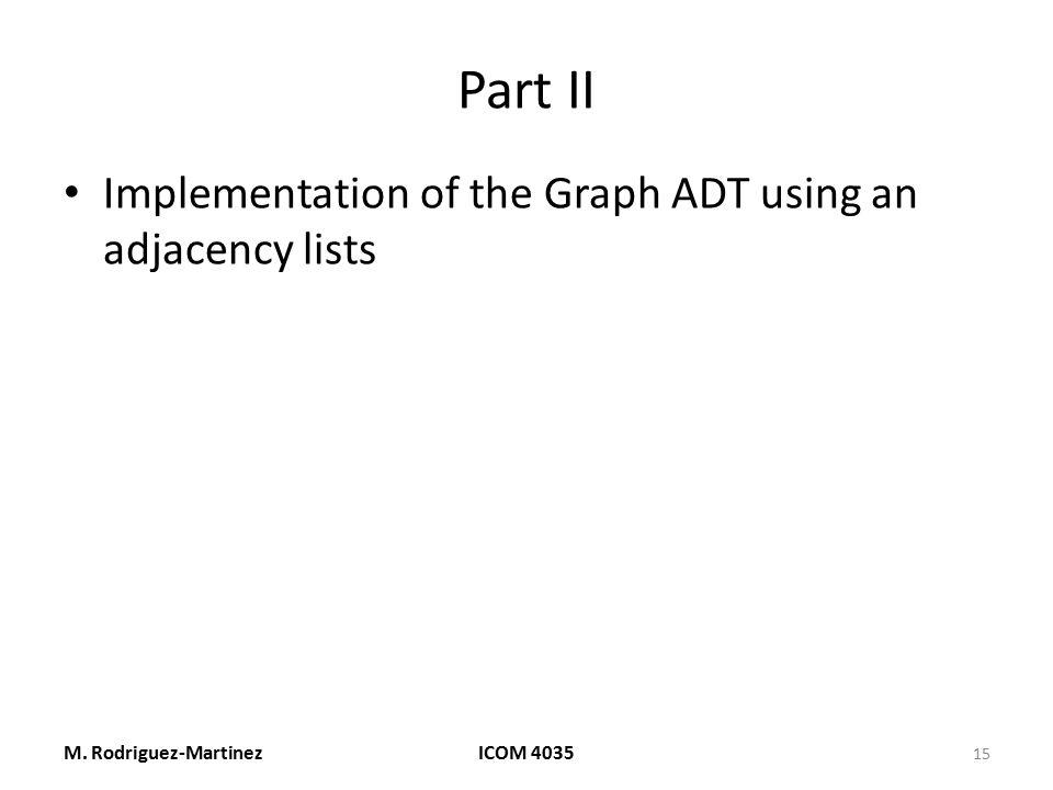 Part II Implementation of the Graph ADT using an adjacency lists M. Rodriguez-MartinezICOM 4035 15
