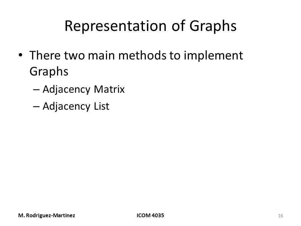 Representation of Graphs There two main methods to implement Graphs – Adjacency Matrix – Adjacency List M. Rodriguez-MartinezICOM 4035 16