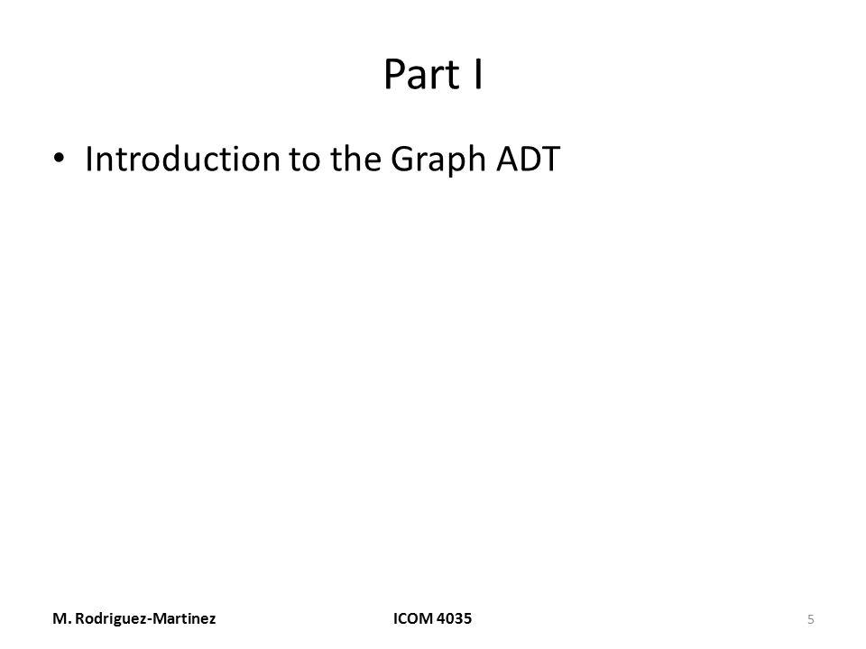 Part I Introduction to the Graph ADT M. Rodriguez-MartinezICOM 4035 5