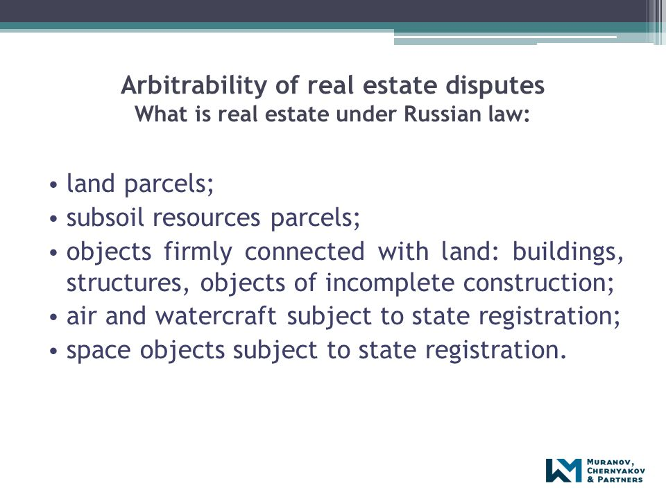 Arbitrability of real estate disputes What is real estate under Russian law: land parcels; subsoil resources parcels; objects firmly connected with la